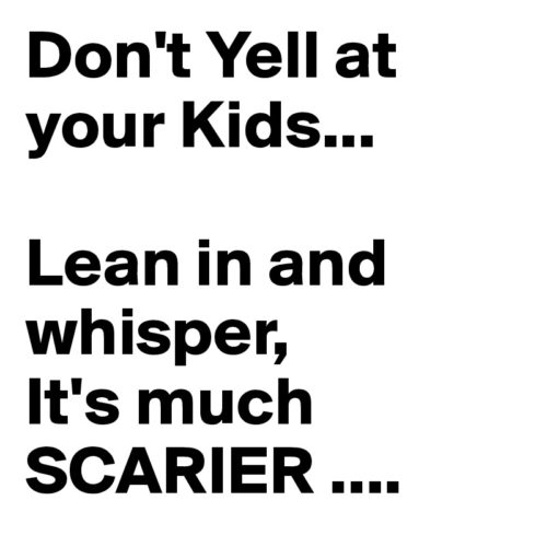 Don-t-Yell-at-your-Kids-Lean-in-and-whisper-It-s-m